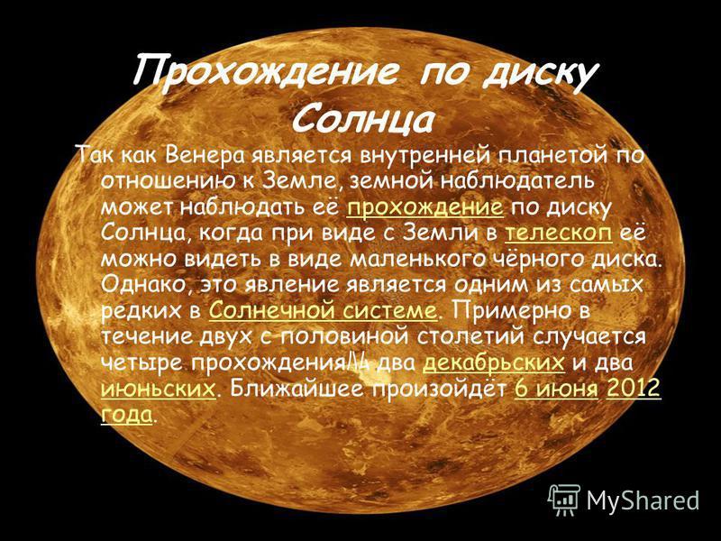 Прохождение по диску Солнца Так как Венера является внутренней планетой по отношению к Земле, земной наблюдатель может наблюдать её прохождение по диску Солнца, когда при виде с Земли в телескоп её можно видеть в виде маленького чёрного диска. Однако