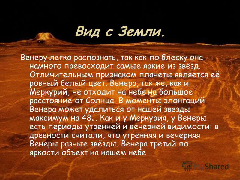 Вид с Земли. Венеру легко распознать, так как по блеску она намного превосходит самые яркие из звёзд. Отличительным признаком планеты является её ровный белый цвет. Венера, так же, как и Меркурий, не отходит на небе на большое расстояние от Солнца. В
