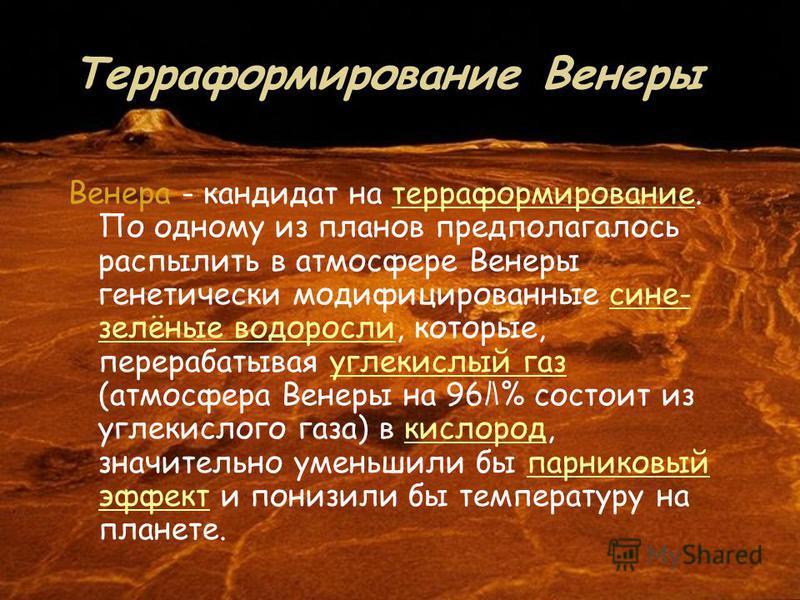 Терраформирование Венеры Венера - кандидат на терраформирование. По одному из планов предполагалось распылить в атмосфере Венеры генетически модифицированные сине- зелёные водоросли, которые, перерабатывая углекислый газ (атмосфера Венеры на 96 % сос