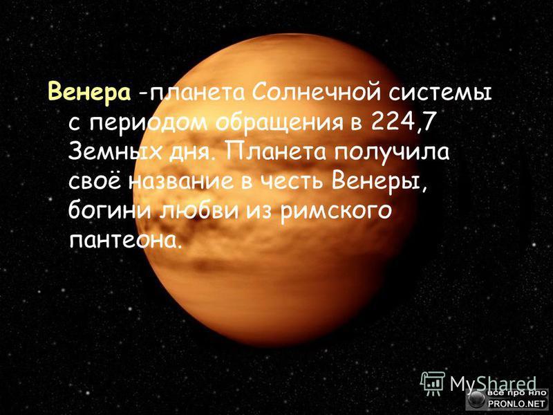 Венера -планета Солнечной системы с периодом обращения в 224,7 Земных дня. Планета получила своё название в честь Венеры, богини любви из римского пантеона.