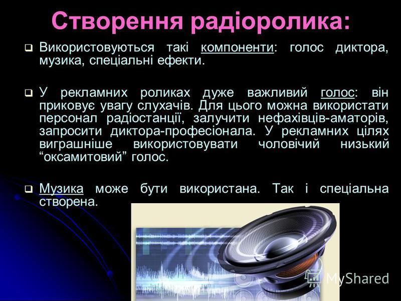 Створення радіоролика: Використовуються такі компоненти: голос диктора, музика, спеціальні ефекти. У рекламних роликах дуже важливий голос: він приковує увагу слухачів. Для цього можна використати персонал радіостанції, залучити нефахівців-аматорів,