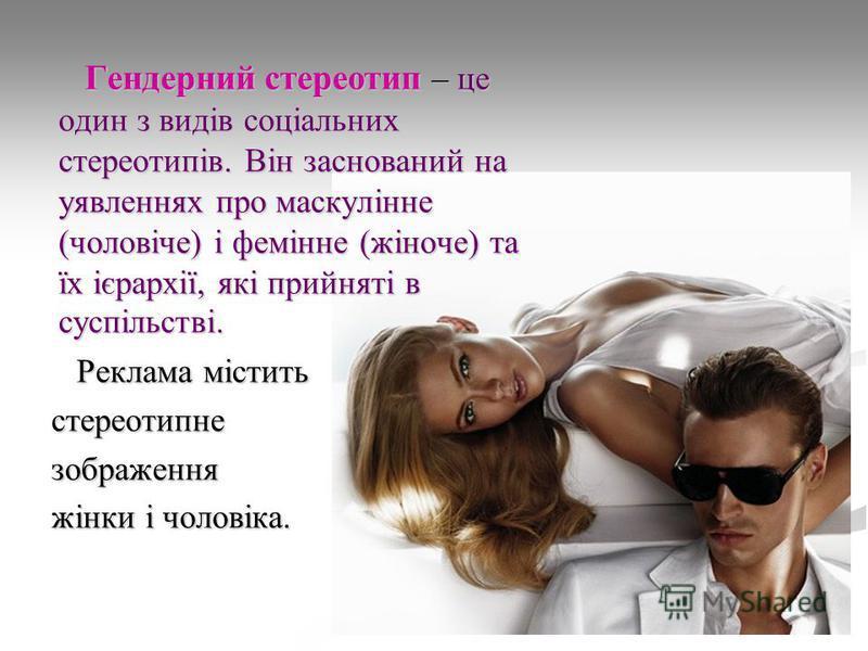 Гендерний стереотип – це один з видів соціальних стереотипів. Він заснований на уявленнях про маскулінне (чоловіче) і фемінне (жіноче) та їх ієрархії, які прийняті в суспільстві. Гендерний стереотип – це один з видів соціальних стереотипів. Він засно
