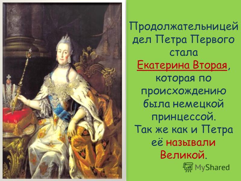 Продолжательницей дел Петра Первого стала Екатерина Вторая, которая по происхождению была немецкой принцессой. Так же как и Петра её называли Великой.
