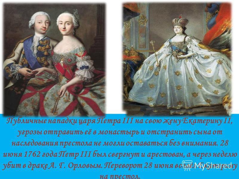Публичные нападки царя Петра III на свою жену Екатерину II, угрозы отправить её в монастырь и отстранить сына от наследования престола не могли оставаться без внимания. 28 июня 1762 года Петр III был свергнут и арестован, а через неделю убит в драке