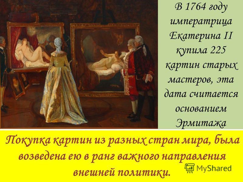 B 1764 году императрица Екатерина II купила 225 картин старых мастеров, эта дата считается основанием Эрмитажа Покупка картин из разных стран мира, была возведена ею в ранг важного направления внешней политики.
