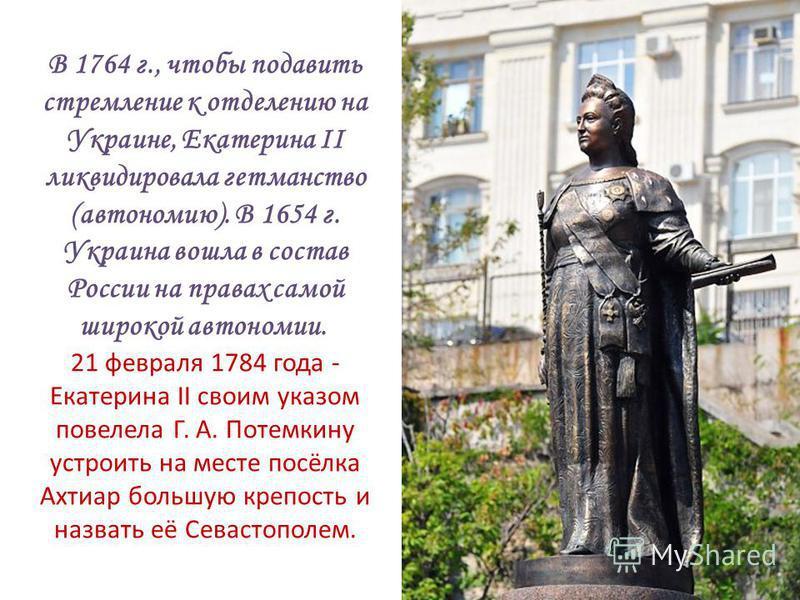 В 1764 г., чтобы подавить стремление к отделению на Украине, Екатерина II ликвидировала гетманство (автономию). В 1654 г. Украина вошла в состав России на правах самой широкой автономии. 21 февраля 1784 года - Екатерина II своим указом повелела Г. А.