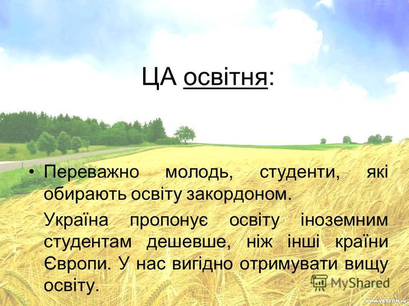 ЦА освітня: Переважно молодь, студенти, які обирають освіту закордоном. Україна пропонує освіту іноземним студентам дешевше, ніж інші країни Європи. У нас вигідно отримувати вищу освіту.