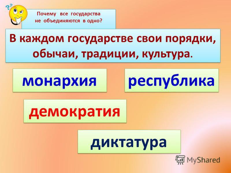 Почему все государства не объединяются в одно? В каждом государстве свои порядки, обычаи, традиции, культура. монархия республика демократия диктатура