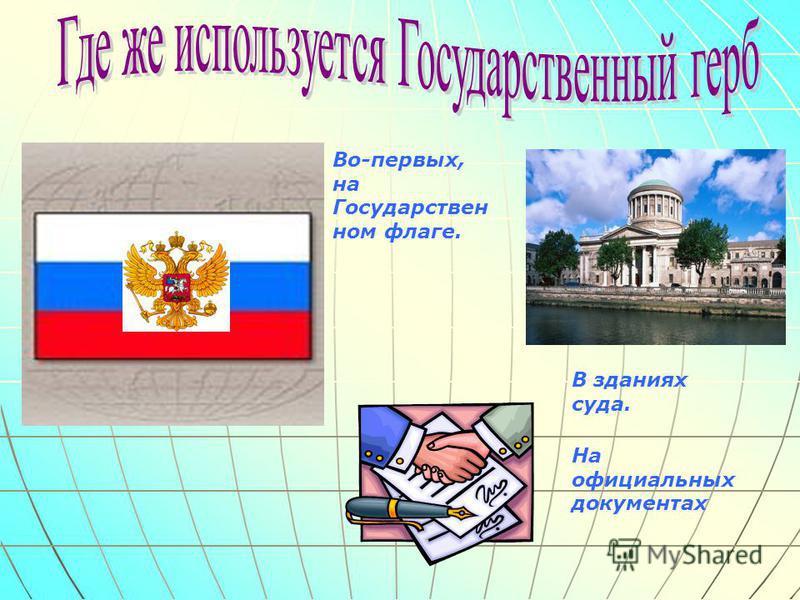 Во-первых, на Государствен ном флаге. В зданиях суда. На официальных документах