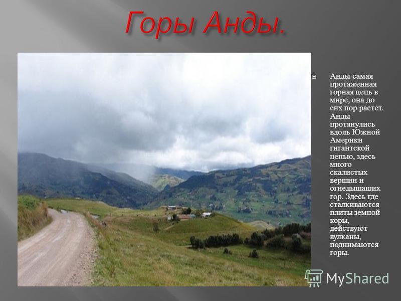 Анды самая протяженная горная цепь в мире, она до сих пор растет. Анды протянулись вдоль Южной Америки гигантской цепью, здесь много скалистых вершин и огнедышащих гор. Здесь где сталкиваются плиты земной коры, действуют вулканы, поднимаются горы.