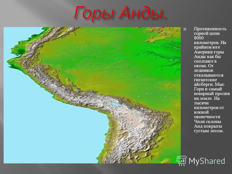 Протяженность горной цепи 8000 километров. На крайнем юге Америки горы Анды как бы сползают в океан. От ледников откалываются гигантские айсберги. Мыс Горн и самый коварный пролив на земле. На тысячи километров от южной оконечности Чили склоны Анд по