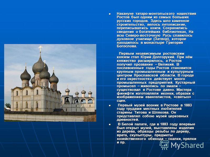 Накануне татаро-монгольского нашествия Ростов был одним из самых больших русских городов. Здесь шло каменное строительство, велось летописание, переписывались книги. Сохранились сведения о богатейших библиотеках, На всю Северо-восточную Русь славилос