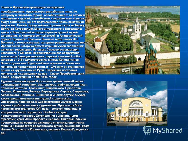 Ныне в Ярославле происходят интересные преобразования. Архитекторы разработали план, по которому в ансамбль города, освобождённого от ветхих и малоценных зданий, оземлённого и украшенного новыми, будут включены, как его неотъемлемая часть, памятники