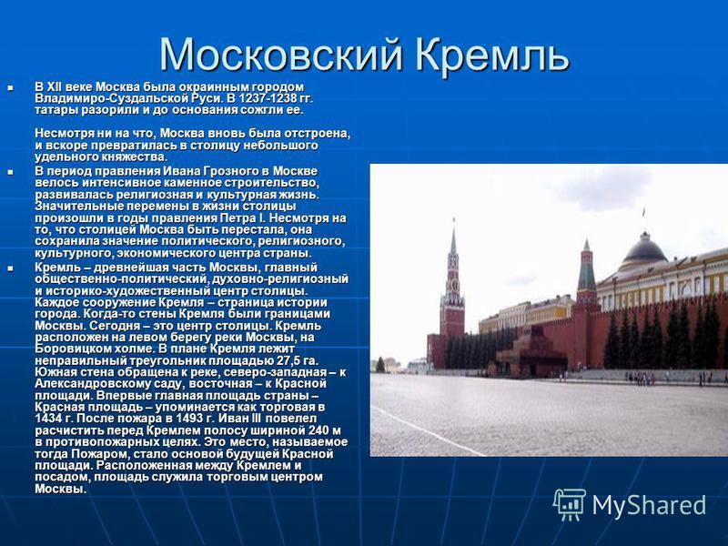 Московский Кремль В XII веке Москва была окраинным городом Владимиро-Суздальской Руси. В 1237-1238 гг. татары разорили и до основания сожгли ее. Несмотря ни на что, Москва вновь была отстроена, и вскоре превратилась в столицу небольшого удельного кня