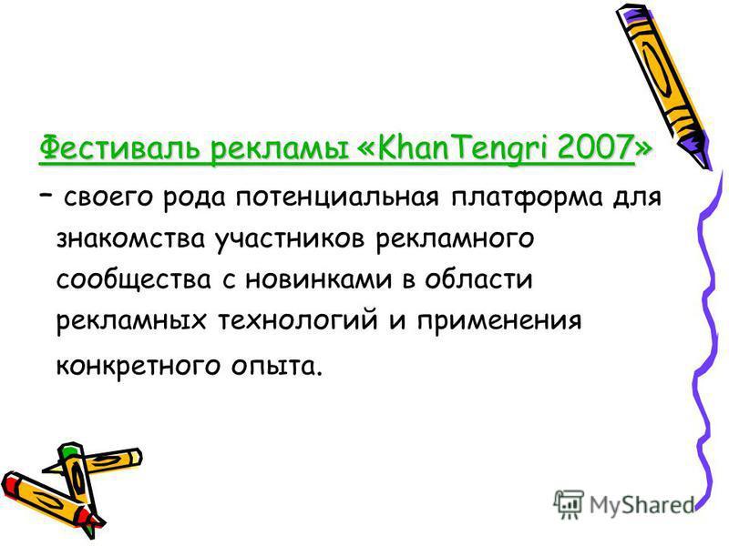 Фестиваль рекламы «KhanTengri 2007» – своего рода потенциальная платформа для знакомства участников рекламного сообщества с новинками в области рекламных технологий и применения конкретного опыта.