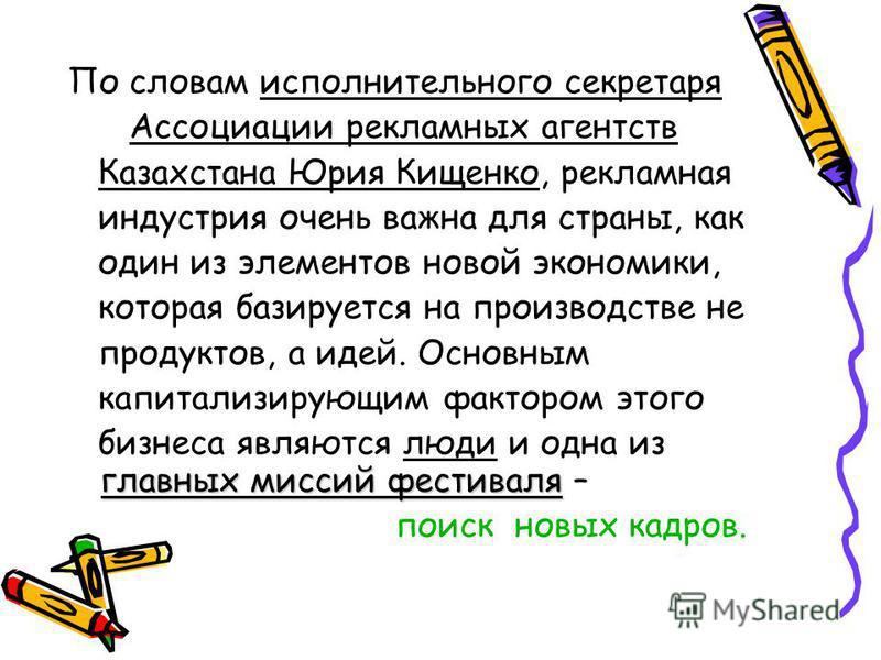 По словам исполнительного секретаря Ассоциации рекламных агентств Казахстана Юрия Кищенко, рекламная индустрия очень важна для страны, как один из элементов новой экономики, которая базируется на производстве не продуктов, а идей. Основным капитализи