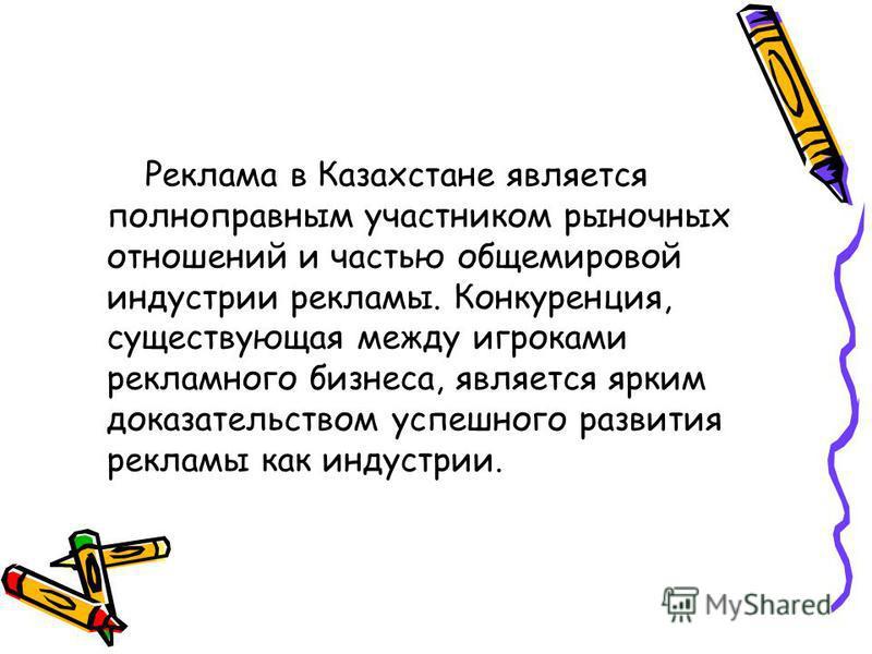 Реклама в Казахстане является полноправным участником рыночных отношений и частью общемировой индустрии рекламы. Конкуренция, существующая между игроками рекламного бизнеса, является ярким доказательством успешного развития рекламы как индустрии.