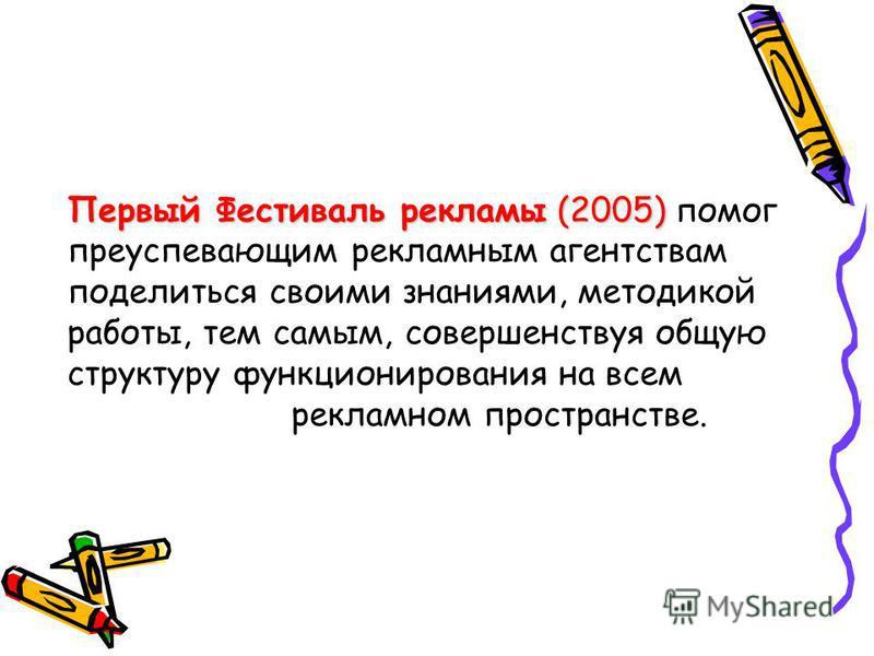 Первый Фестиваль рекламы (2005) Первый Фестиваль рекламы (2005) помог преуспевающим рекламным агентствам поделиться своими знаниями, методикой работы, тем самым, совершенствуя общую структуру функционирования на всем рекламном пространстве.