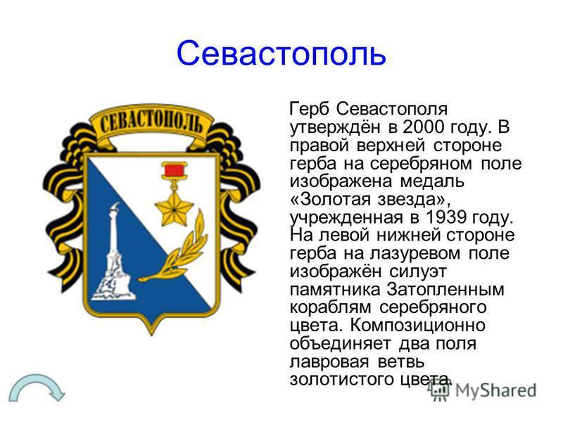 Севастополь Герб Севастополя утверждён в 2000 году. В правой верхней стороне герба на серебряном поле изображена медаль «Золотая звезда», учрежденная в 1939 году. На левой нижней стороне герба на лазоревом поле изображён силуэт памятника Затопленным
