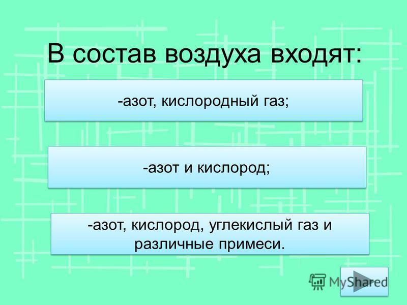 В состав воздуха входят: -азот и кислород; -азот, кислород, углекислый газ и различные примеси. -азот, кислородный газ;