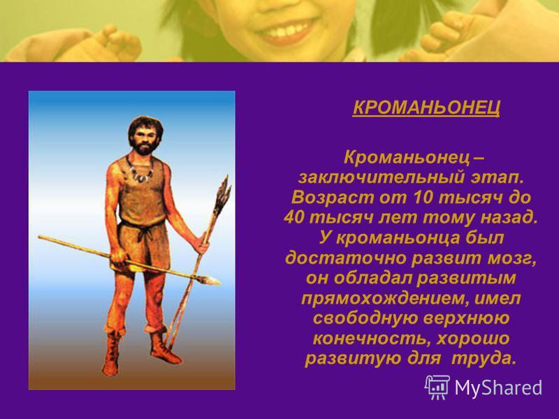 КРОМАНЬОНЕЦ Кроманьонец – заключительный этап. Возраст от 10 тысяч до 40 тысяч лет тому назад. У кроманьонца был достаточно развит мозг, он обладал развитым прямохождением, имел свободную верхнюю конечность, хорошо развитую для труда.