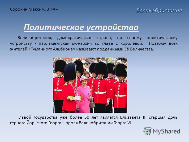 Сорокин Максим, 3 «А» Великобритания, демократическая страна, по своему политическому устройству - парламентская монархия во главе с королевой. Поэтому всех жителей «Туманного Альбиона» называют подданными Её Величества. Главой государства уже более