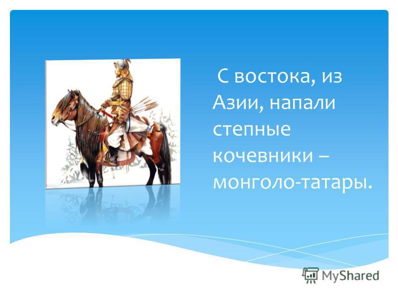 С востока, из Азии, напали степные кочевники – монголо-татары.