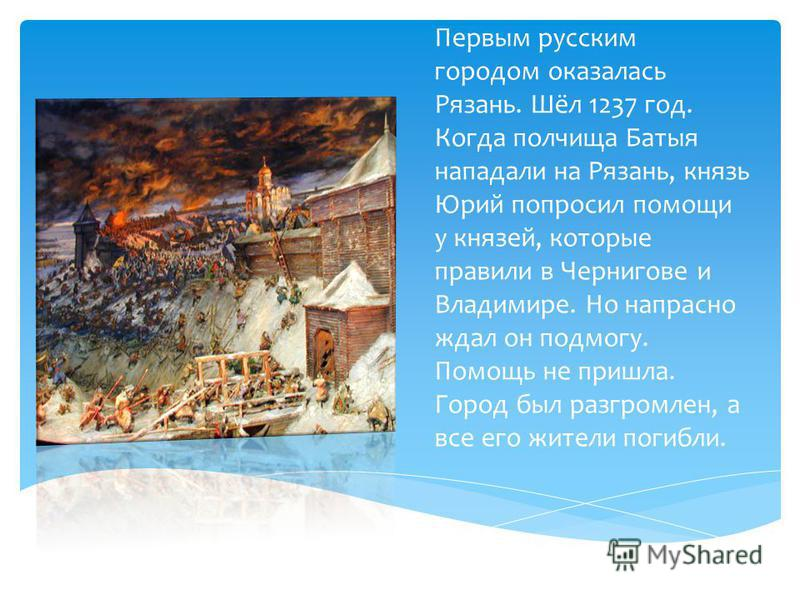 Первым русским городом оказалась Рязань. Шёл 1237 год. Когда полчища Батыя нападали на Рязань, князь Юрий попросил помощи у князей, которые правили в Чернигове и Владимире. Но напрасно ждал он подмогу. Помощь не пришла. Город был разгромлен, а все ег