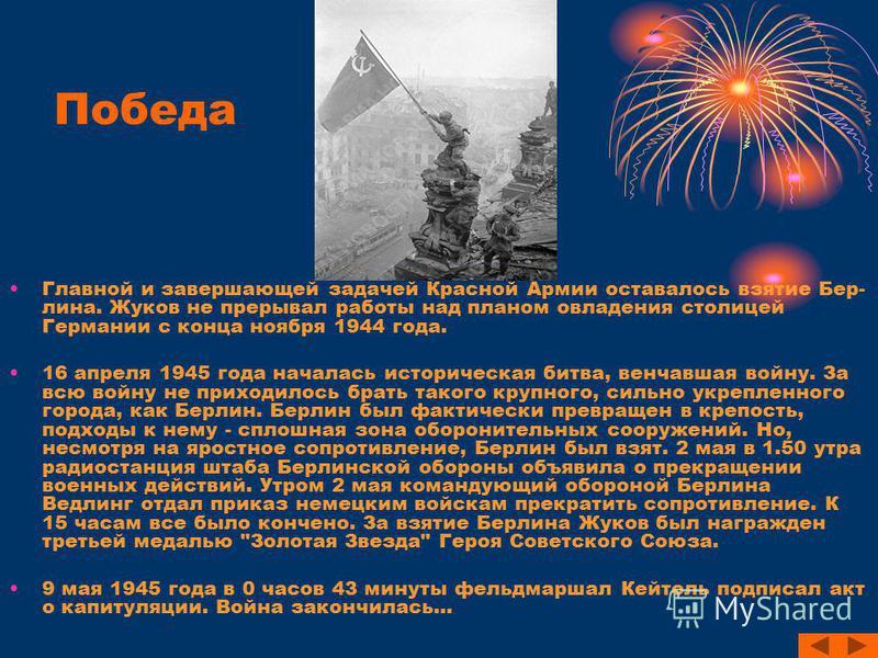 Победа Главной и завершающей задачей Красной Армии оставалось взятие Бер- лина. Жуков не прерывал работы над планом овладения столицей Германии с конца ноября 1944 года. 16 апреля 1945 года началась историческая битва, венчавшая войну. За всю войну н