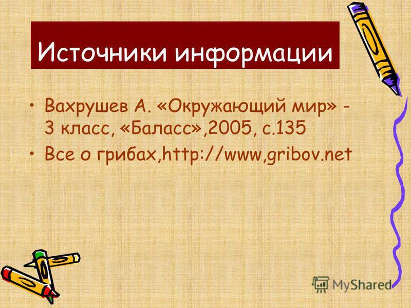 Источники информации Вахрушев А. «Окружающий мир» - 3 класс, «Баласс»,2005, с.135 Все о грибах,http://www,gribov.net