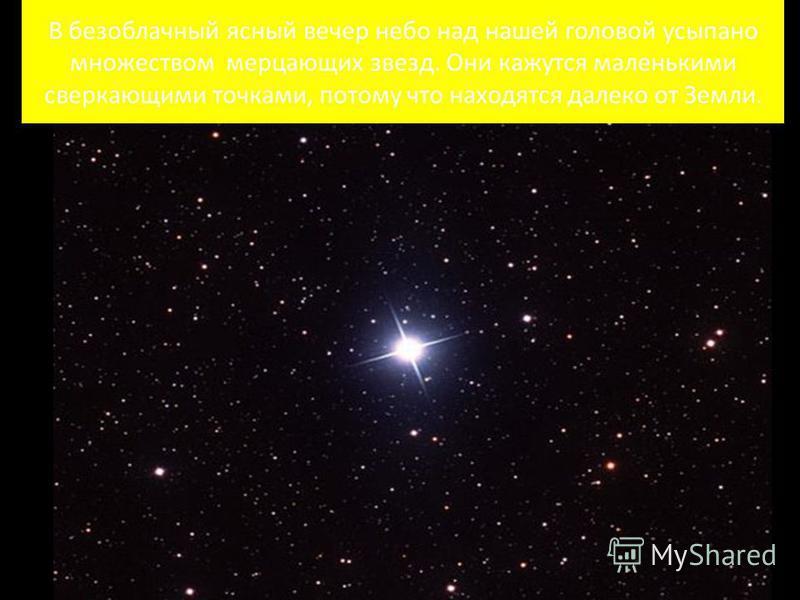 В безоблачный ясный вечер небо над нашей головой усыпано множеством мерцающих звезд. Они кажутся маленькими сверкающими точками, потому что находятся далеко от Земли.