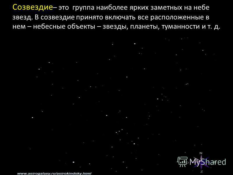 Созвездие – это группа наиболее ярких заметных на небе звезд. В созвездие принято включать все расположенные в нем – небесные объекты – звезды, планеты, туманности и т. д.