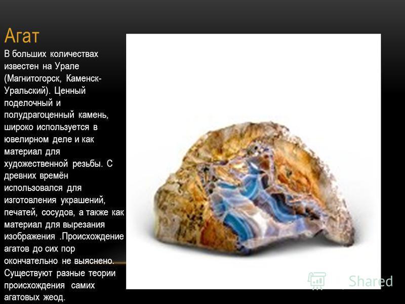 Агат В больших количествах известен на Урале (Магнитогорск, Каменск- Уральский). Ценный поделочный и полудрагоценный камень, широко используется в ювелирном деле и как материал для художественной резьбы. С древних времён использовался для изготовлени