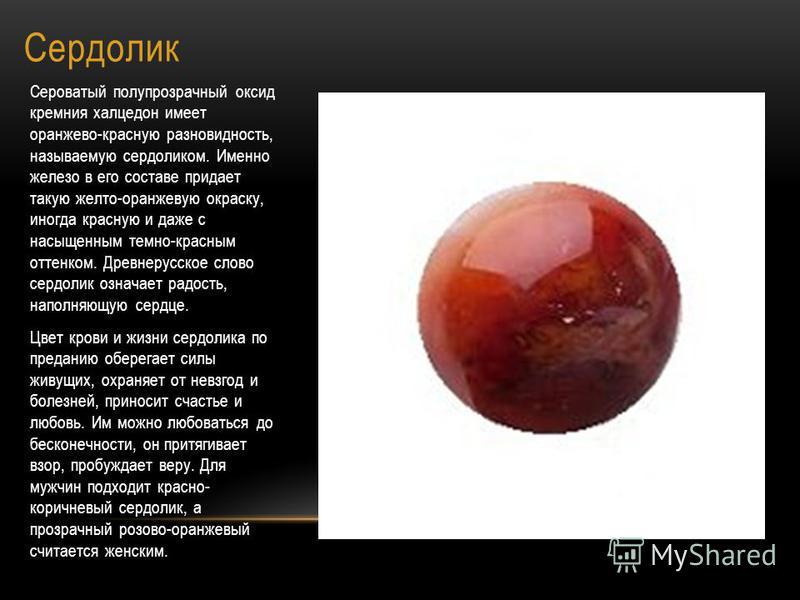 Сердолик Сероватый полупрозрачный оксид кремния халцедон имеет оранжево-красную разновидность, называемую сердоликом. Именно железо в его составе придает такую желто-оранжевую окраску, иногда красную и даже с насыщенным темно-красным оттенком. Древне