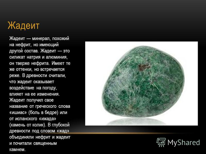 Жадеит Жадеит минерал, похожий на нефрит, но имеющий другой состав. Жадеит это силикат натрия и алюминия, он тверже нефрита. Имеет те же оттенки, но встречается реже. В древности считали, что садеит оказывает воздействие на погоду, влияет на ее измен