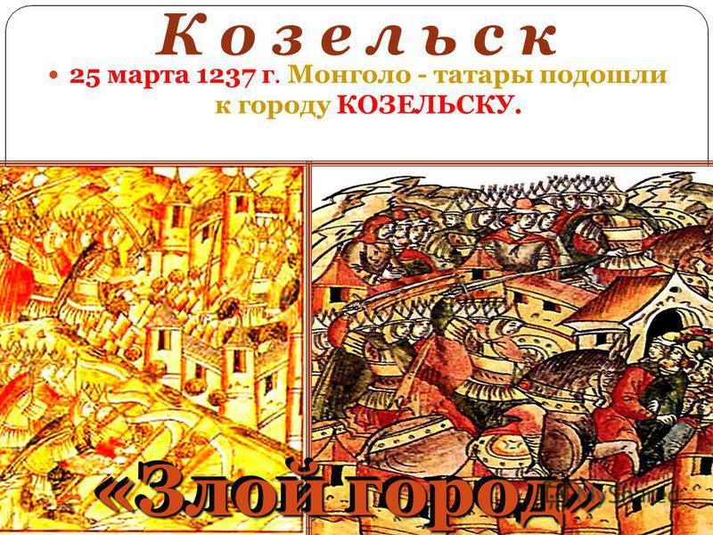 К о з е л ь с к 25 марта 1237 г. Монголо - татары подошли к городу КОЗЕЛЬСКУ. «Злой город»