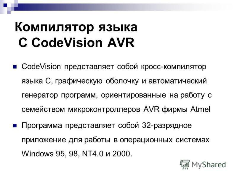 Компилятор языка С CodeVision AVR CodeVision представляет собой кросс-компилятор языка С, графическую оболочку и автоматический генератор программ, ориентированные на работу с семейством микроконтроллеров AVR фирмы Atmel Программа представляет собой