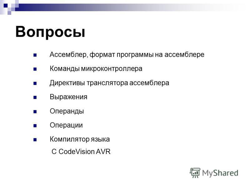 Вопросы Ассемблер, формат программы на ассемблере Команды микроконтроллера Директивы транслятора ассемблера Выражения Операнды Операции Компилятор языка С CodeVision AVR