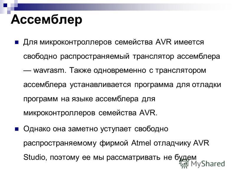 Ассемблер Для микроконтроллеров семейства AVR имеется свободно распространяемый транслятор ассемблера wavrasm. Также одновременно с транслятором ассемблера устанавливается программа для отладки программ на языке ассемблера для микроконтроллеров семей