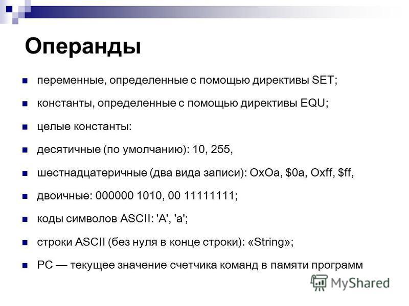 Операнды переменные, определенные с помощью директивы SET; константы, определенные с помощью директивы EQU; целые константы: десятичные (по умолчанию): 10, 255, шестнадцатеричные (два вида записи): Ох Оа, $0 а, Oxff, $ff, двоичные: 000000 1010, 00 11