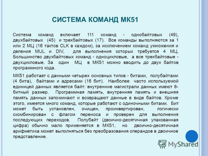 СИСТЕМА КОМАНД МК51 Система команд включает 111 команд - однобайтовых (49), двухбайтовых (45) и трехбайтовых (17). Все команды выполняются за 1 или 2 МЦ (16 тактов CLK в каждом), за исключением команд умножения и деления MUL и DIV, для выполнения кот