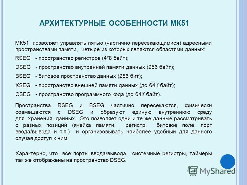 АРХИТЕКТУРНЫЕ ОСОБЕННОСТИ МК51 МК51 позволяет управлять пятью (частично пересекающимися) адресными пространствами памяти, четыре из которых являются областями данных: RSEG - пространство регистров (4*8 байт); DSEG - пространство внутренней памяти дан