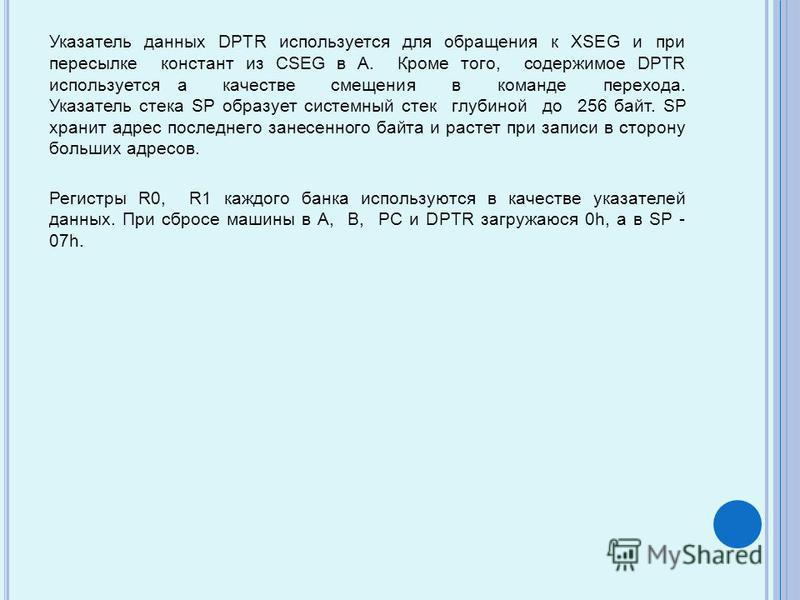 Указатель данных DPTR используется для обращения к XSEG и при пересылке констант из CSEG в A. Кроме того, содержимое DPTR используется а качестве смещения в команде перехода. Указатель стека SP образует системный стек глубиной до 256 байт. SP хранит
