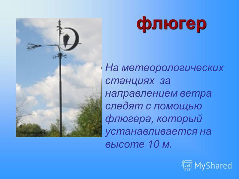 флюгер На метеорологических станциях за направлением ветра следят с помощью флюгера, который устанавливается на высоте 10 м.