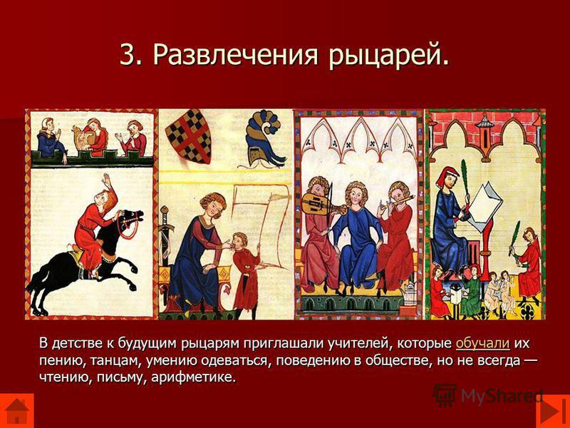 3. Развлечения рыцарей. В детстве к будущим рыцарям приглашали учителей, которые обучали их пению, танцам, умению одеваться, поведению в обществе, но не всегда чтению, письму, арифметике. обучали