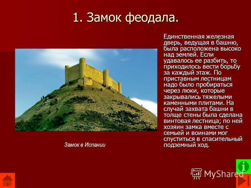 1. Замок феодала. Единственная железная дверь, ведущая в башню, была расположена высоко над землей. Если удавалось ее разбить, то приходилось вести борьбу за каждый этаж. По приставным лестницам надо было пробираться через люки, которые закрывались