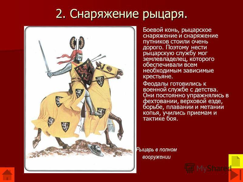 2. Снаряжение рыцаря. Боевой конь, рыцарское снаряжение и снаряжение путников стоили очень дорого. Поэтому нести рыцарскую службу мог землевладелец, которого обеспечивали всем необходимым зависимые крестьяне. Феодалы готовились к военной службе с дет