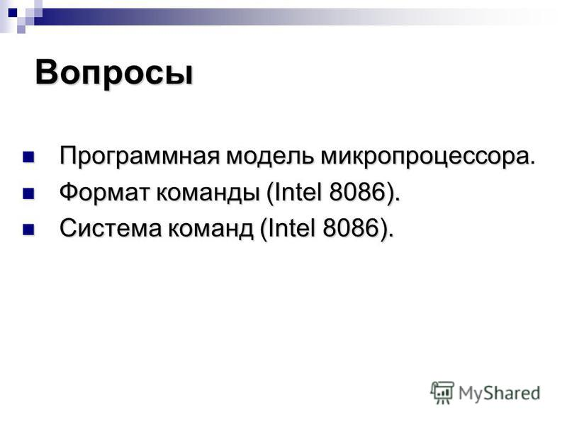 Вопросы Программная модель микропроцессора Программная модель микропроцессора. Формат команды (Intel 8086). Формат команды (Intel 8086). Система команд (Intel 8086). Система команд (Intel 8086).