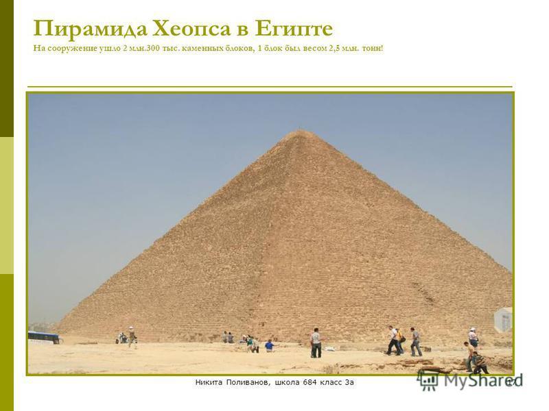Никита Поливанов, школа 684 класс 3 а 17 Пирамида Хеопса в Египте На сооружение ушло 2 млн.300 тыс. каменных блоков, 1 блок был весом 2,5 млн. тонн!