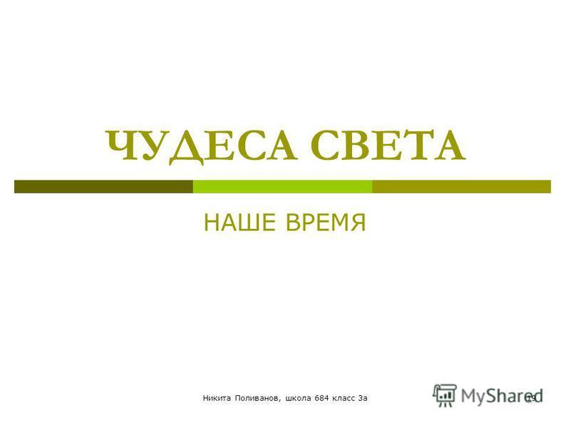 Никита Поливанов, школа 684 класс 3 а 19 ЧУДЕСА СВЕТА НАШЕ ВРЕМЯ